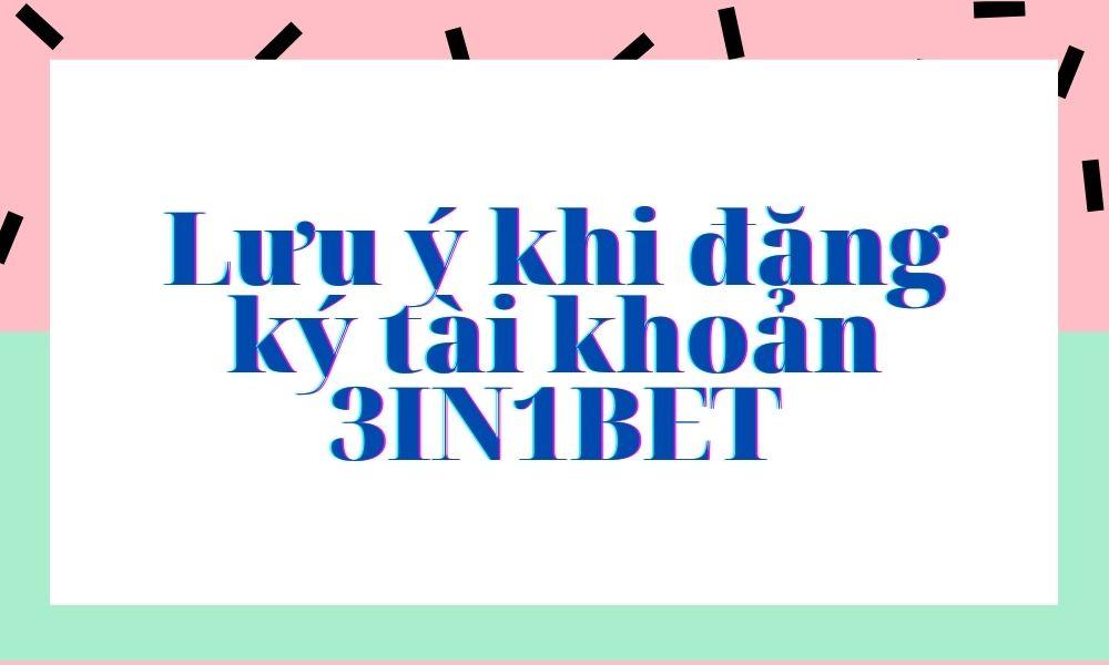 Lưu ý khi đăng ký tài khoản 3IN1BET